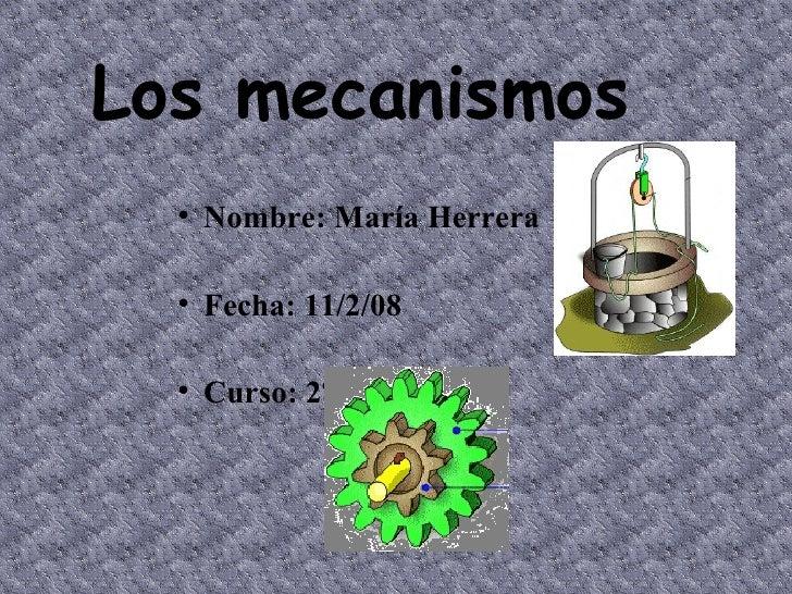 <ul><li>Nombre: María Herrera  </li></ul><ul><li>Fecha: 11/2/08  </li></ul><ul><li>Curso: 2ºC </li></ul>Los mecanismos