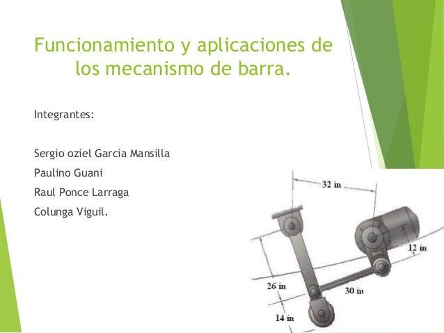 Funcionamiento y aplicaciones de los mecanismo de barra. Integrantes: Sergio oziel Garcia Mansilla Paulino Guani Raul Ponc...