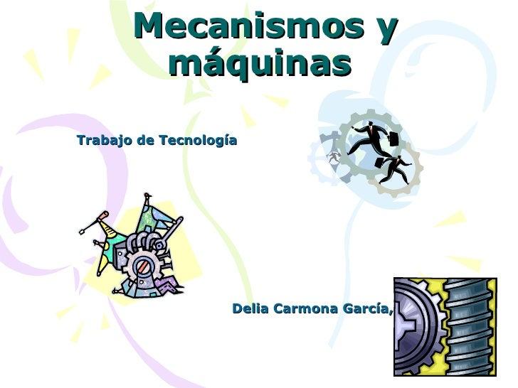 Mecanismos y máquinas Trabajo de Tecnología Delia Carmona García, 3º A