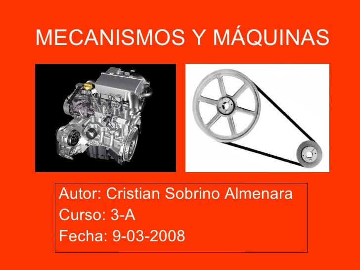 MECANISMOS Y MÁQUINAS Autor: Cristian Sobrino Almenara Curso: 3-A Fecha: 9-03-2008