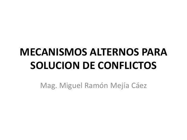 MECANISMOS ALTERNOS PARA SOLUCION DE CONFLICTOS Mag. Miguel Ramón Mejía Cáez