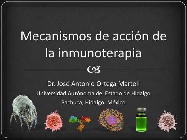 Mecanismos de acción dela inmunoterapiaDr. José Antonio Ortega MartellUniversidad Autónoma del Estado de HidalgoPachuca, ...