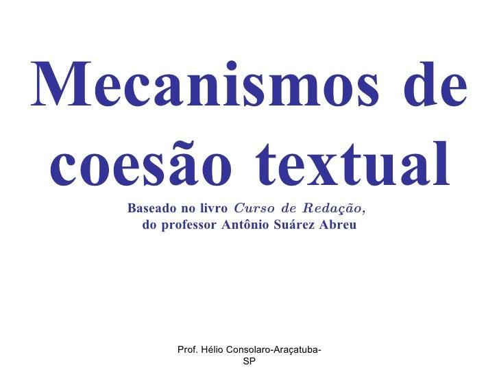 Mecanismos de coesão textual Baseado no livro  Curso de Redação,  do professor Antônio Suárez Abreu Prof. Hélio Consolaro-...
