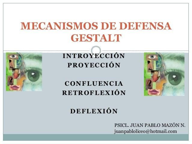 INTROYECCIÓN PROYECCIÓN CONFLUENCIA RETROFLEXIÓN DEFLEXIÓN MECANISMOS DE DEFENSA GESTALT PSICL. JUAN PABLO MAZÓN N. juanpa...