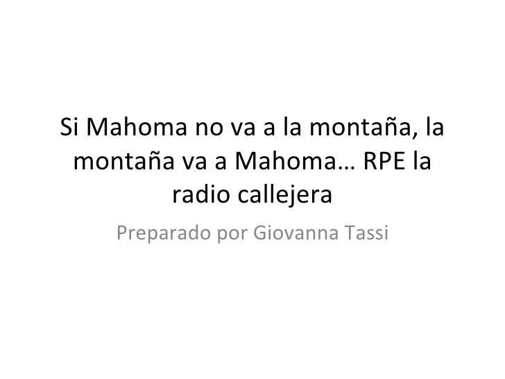 Si Mahoma no va a la montaña, la montaña va a Mahoma… RPE la radio callejera Preparado por Giovanna Tassi