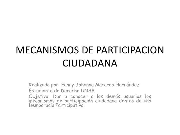 MECANISMOS DE PARTICIPACION CIUDADANA <br />Realizado por: Fanny Johanna Macareo Hernández <br />Estudiante de Derecho UNA...