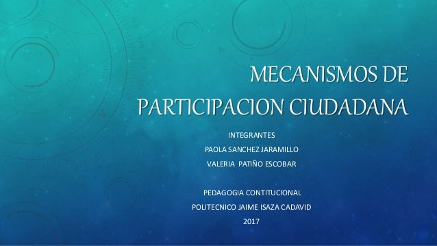 MECANISMOS DE PARTICIPACION CIUDADANA INTEGRANTES PAOLA SANCHEZ JARAMILLO VALERIA PATIÑO ESCOBAR PEDAGOGIA CONTITUCIONAL P...