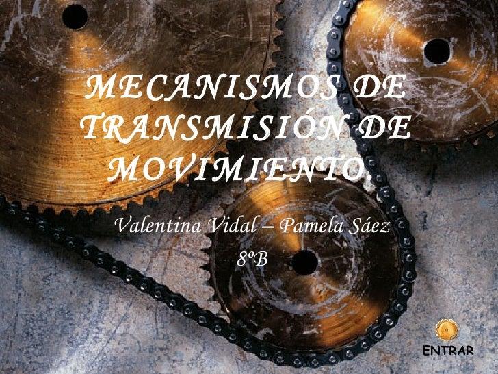 MECANISMOS DE TRANSMISIÓN DE MOVIMIENTO.   Valentina Vidal – Pamela Sáez 8ºB ENTRAR
