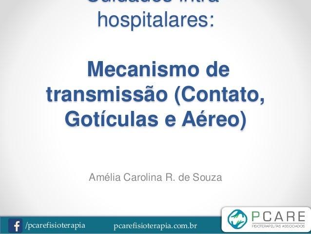 pcarefisioterapia.com.br/pcarefisioterapia Cuidados intra- hospitalares: Mecanismo de transmissão (Contato, Gotículas e Aé...