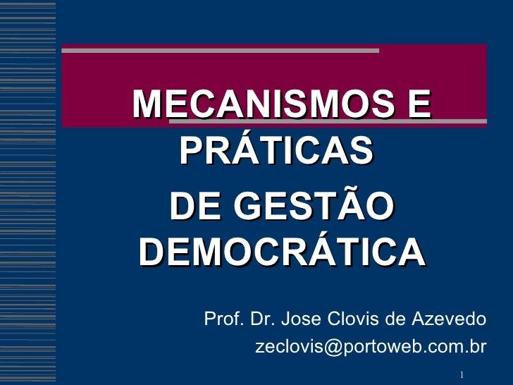 MECANISMOS E PRÁTICAS  DE GESTÃO DEMOCRÁTICA Prof. Dr. Jose Clovis de Azevedo [email_address]