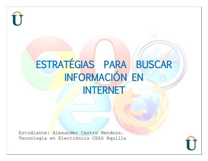 ESTRATÉGIAS PARA BUSCAR           INFORMACIÓN EN               INTERNETEstudiante: Alexander Castro Mendoza.Tecnología en ...