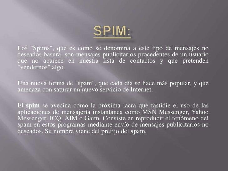 """SPIM:<br />Los """"Spims"""", que es como se denomina a este tipo de mensajes no deseados basura, son mensajes publicitarios pro..."""