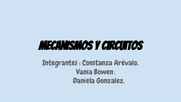 Mecanismos y circuitos Integrantes : Constanza Arévalo. Vania Bowen. Daniela Gonzalez.