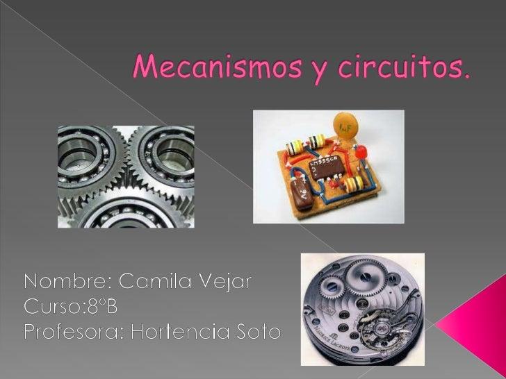 Mecanismos y circuitos.<br />Nombre: Camila Vejar <br />Curso:8ºB<br />Profesora: Hortencia Soto<br />