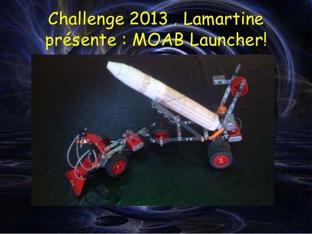 Challenge 2013 . Lamartineprésente : MOAB Launcher!