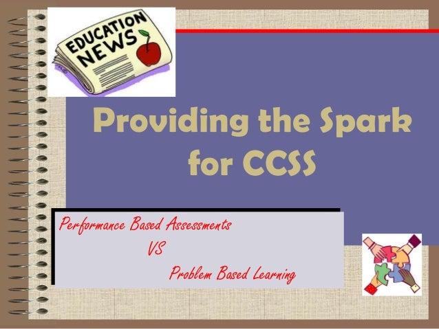 Providing the Spark      Providing the Spark            for CCSS           for CCSSPerformance Based AssessmentsPerformanc...