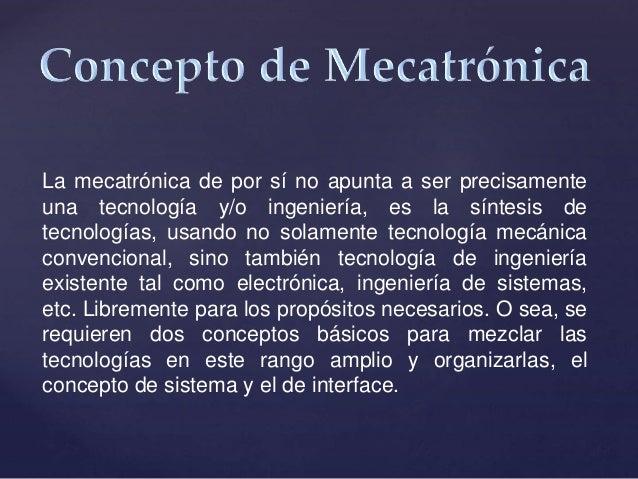 La mecatrónica de por sí no apunta a ser precisamente una tecnología y/o ingeniería, es la síntesis de tecnologías, usando...