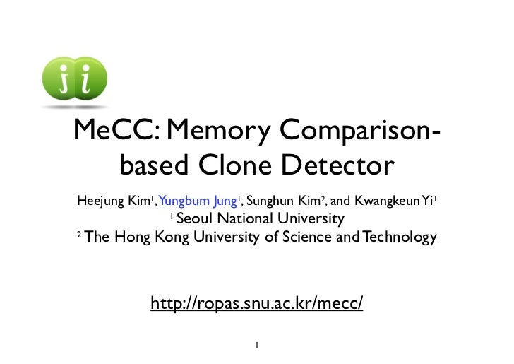 MeCC: Memory Comparison-  based Clone DetectorHeejung Kim1,Yungbum Jung1, Sunghun Kim2, and Kwangkeun Yi1             Seou...