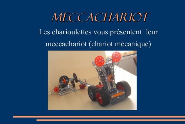 MECcACHARIOTMECcACHARIOT Les charioulettes vous présentent leur meccachariot (chariot mécanique).