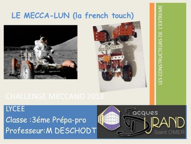 LES CONSTRUCTEURS DE L'EXTREME LE MECCA-LUN (la french touch)CHALLENGE MECCANO 2013LYCEEClasse :3éme Prépa-proProfesseur:M...