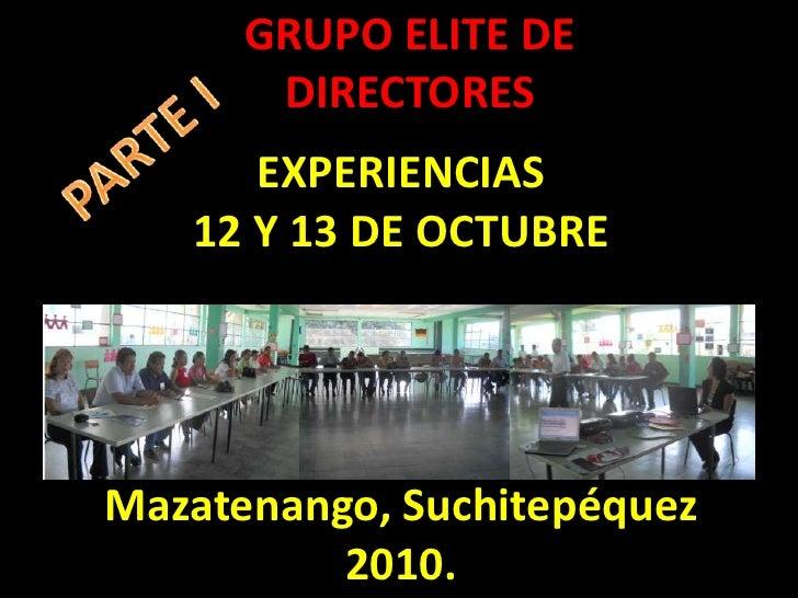 GRUPO ELITE DE DIRECTORES<br />PARTE I<br />EXPERIENCIAS  12 Y 13 DE OCTUBRE<br />Mazatenango, Suchitepéquez 2010.<br />