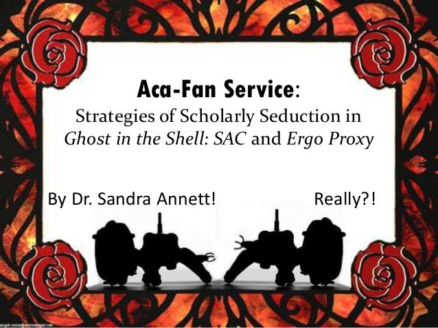 Aca-Fan Service: Strategies of Scholarly Seduction in Ghost in the Shell: SAC and Ergo Proxy  By Dr. Sandra Annett!  Reall...