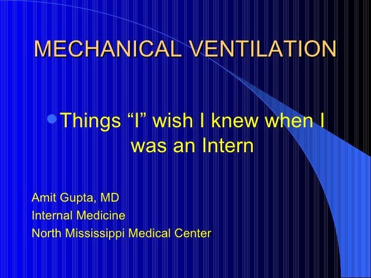 """MECHANICAL VENTILATION <ul><li>Things """"I"""" wish I knew when I was an Intern </li></ul><ul><li>Amit Gupta, MD </li></ul><ul>..."""
