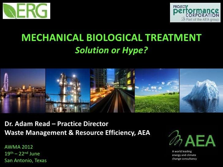 MECHANICAL BIOLOGICAL TREATMENT                     Solution or Hype?Dr. Adam Read – Practice DirectorWaste Management & R...