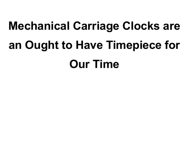 Mechanical Carriage Clocks arean Ought to Have Timepiece for          Our Time