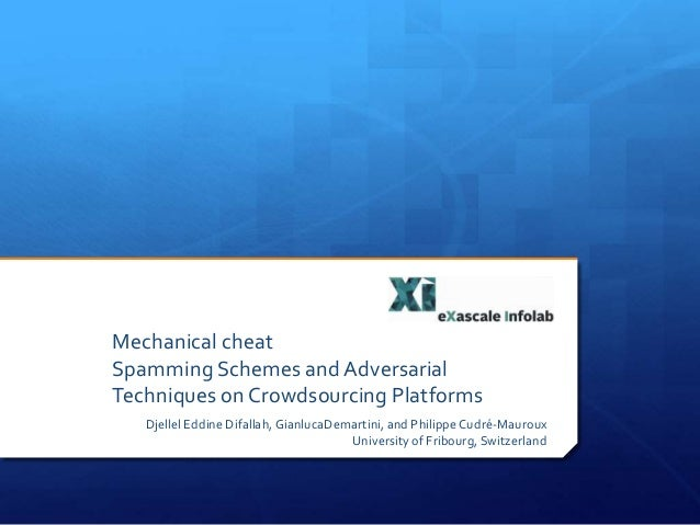 Mechanical cheat Spamming Schemes and Adversarial Techniques on Crowdsourcing Platforms Djellel Eddine Difallah, GianlucaD...