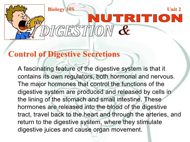 Biology 30S   Unit 2 DIGESTION  & NUTRITION Control of Digestive Secretions A fascinating feature of the digestive system ...
