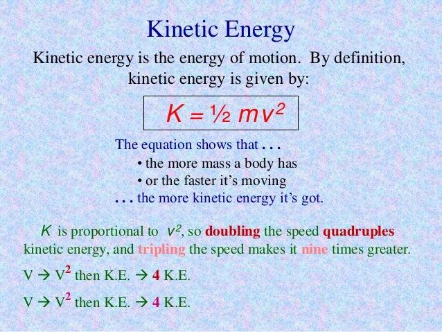 Kinetic Energy Kinetic energy is the energy of motion. By definition, kinetic energy is given by: K = ½ mv2 The equation s...