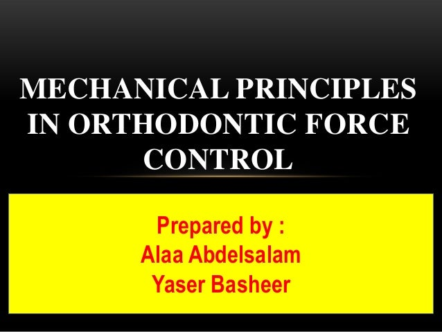 MECHANICAL PRINCIPLESIN ORTHODONTIC FORCE      CONTROL       Prepared by :      Alaa Abdelsalam       Yaser Basheer