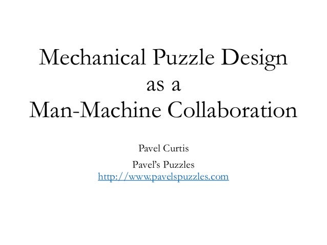 Mechanical Puzzle Design as a Man-Machine Collaboration Pavel Curtis Pavel's Puzzles http://www.pavelspuzzles.com