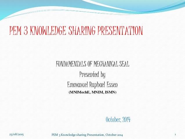 PEM 3 KNOWLEDGE SHARING PRESENTATION FUNDAMENTALS OF MECHANICAL SEAL Presented by Emmanuel Raphael Essen (MNIMechE, MNIM, ...