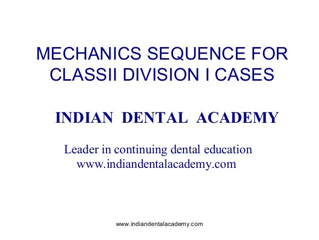 MECHANICS SEQUENCE FOR CLASSII DIVISION I CASES INDIAN DENTAL ACADEMY Leader in continuing dental education www.indiandent...
