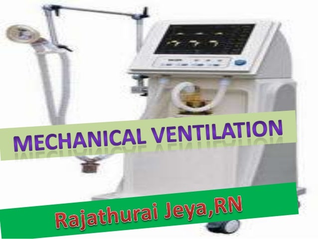 Mechanical Ventilation• The mechanical ventilator device functions as a substitute for  the bellows action of the thoracic...