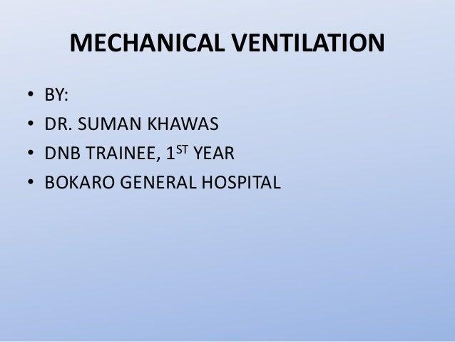 MECHANICAL VENTILATION • BY: • DR. SUMAN KHAWAS • DNB TRAINEE, 1ST YEAR • BOKARO GENERAL HOSPITAL