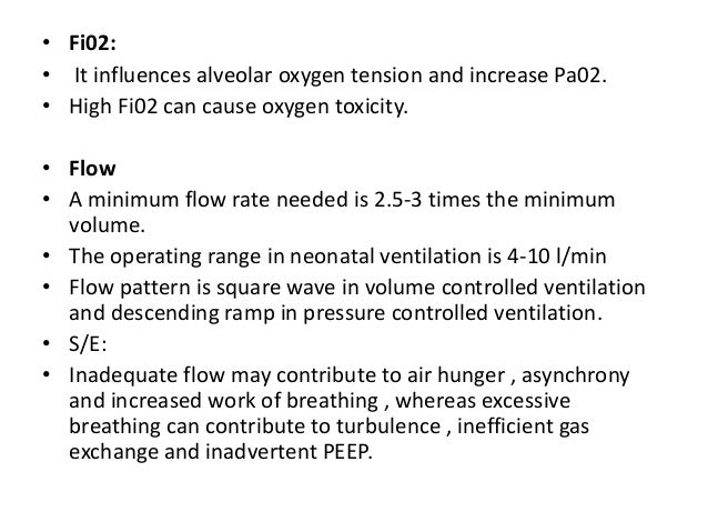 • Fi02: • It influences alveolar oxygen tension and increase Pa02. • High Fi02 can cause oxygen toxicity. • Flow • A minim...