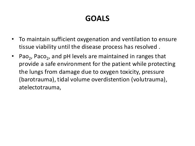 GOALS • To maintain sufficient oxygenation and ventilation to ensure tissue viability until the disease process has resolv...