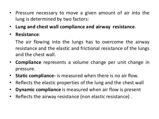 • Pressure necessary to move a given amount of air into the lung is determined by two factors: • Lung and chest wall compl...