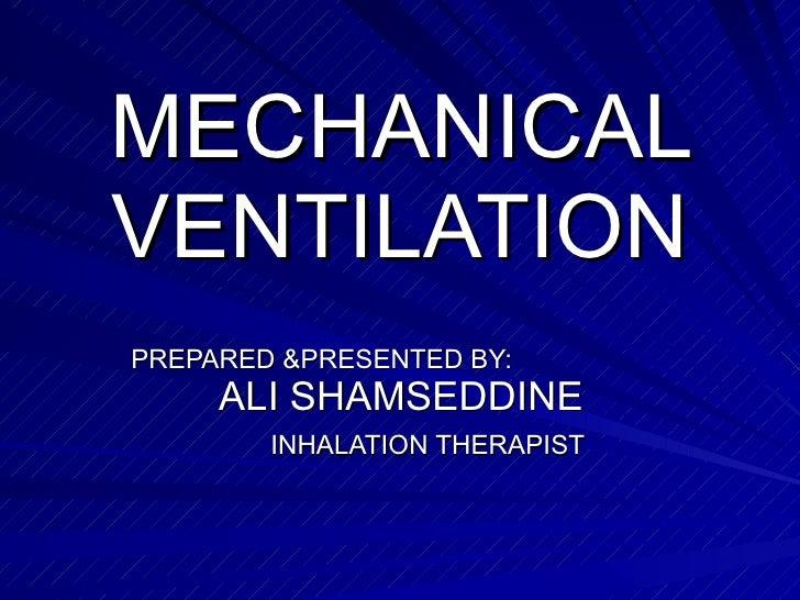 MECHANICAL VENTILATION PREPARED &PRESENTED BY:  ALI SHAMSEDDINE  INHALATION THERAPIST