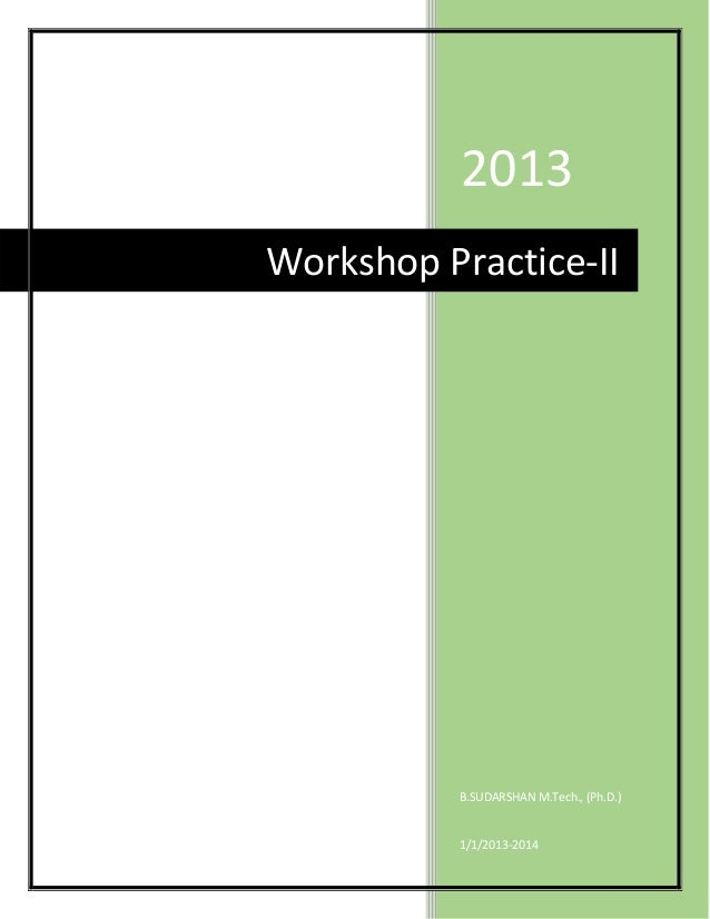 2013Workshop Practice-II          B.SUDARSHAN M.Tech., (Ph.D.)          1/1/2013-2014