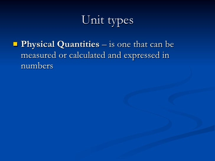 Unit types   Physical Quantities – is one that can be    measured or calculated and expressed in    numbers