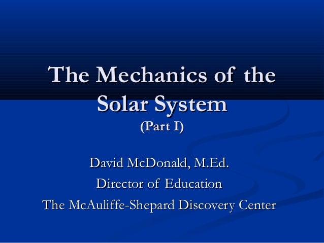 The Mechanics of theThe Mechanics of the Solar SystemSolar System (Part I)(Part I) David McDonald, M.Ed.David McDonald, M....