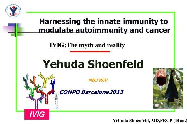 Yehuda Shoenfeld, MD,FRCP ( Hon.)Yehuda ShoenfeldMD,FRCP,IVIG;The myth and realityIVIG;The myth and realityIVIGCONPO Barce...