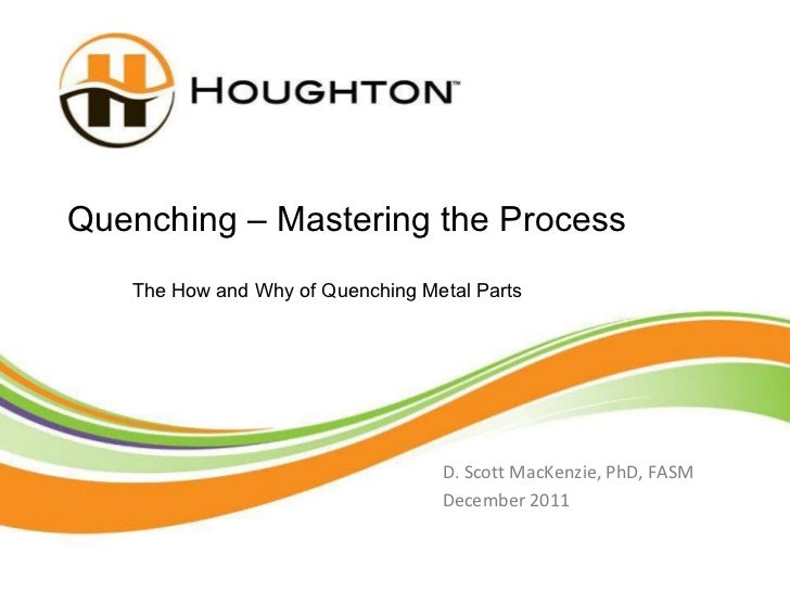 Quenching – Mastering the Process D. Scott MacKenzie, PhD, FASM December 2011 The How and Why of Quenching Metal Parts