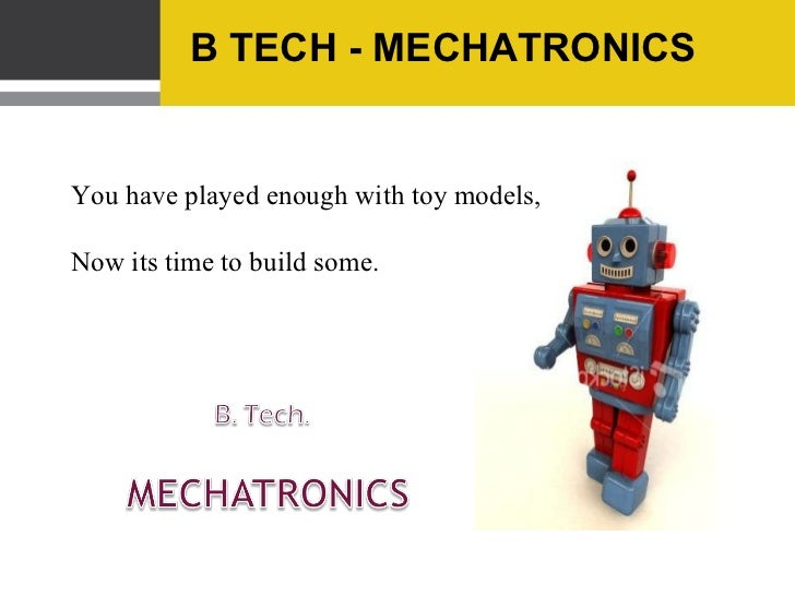 B TECH - MECHATRONICSYou have played enough with toy models,Now its time to build some.