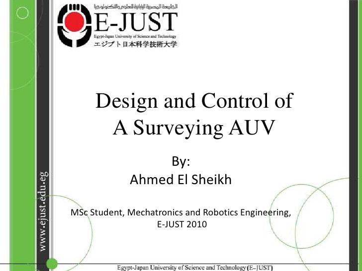 Design and Control of A Surveying AUV<br />By:<br />Ahmed El Sheikh<br />MSc Student, Mechatronics and Robotics Engineerin...