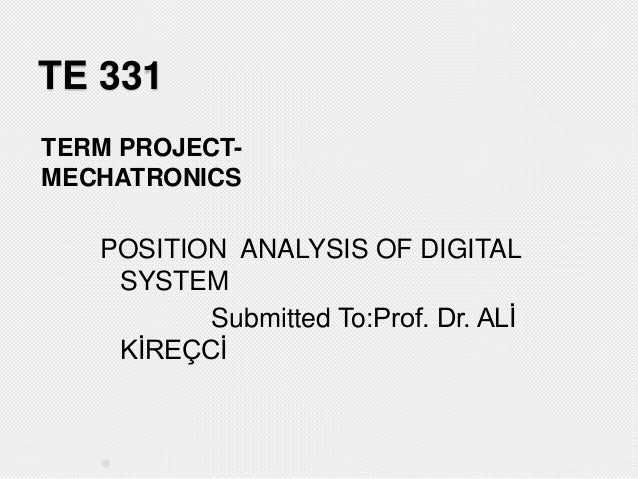 TE 331 TERM PROJECTMECHATRONICS  POSITION ANALYSIS OF DIGITAL SYSTEM Submitted To:Prof. Dr. ALİ KİREÇCİ  